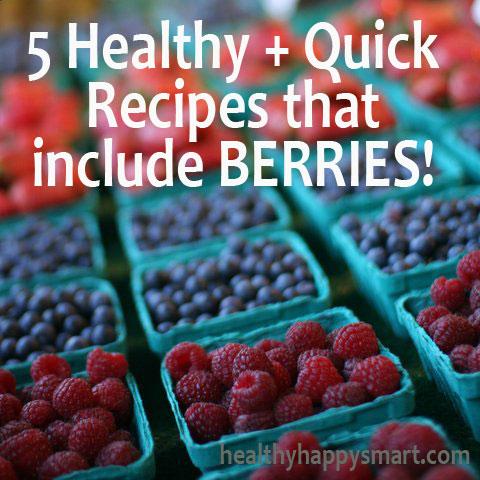 5 Healthy + Quick recipes that include BERRIES! #HealthyHappySmart #Paleo #Vegan #EatClean