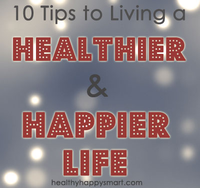 10 Tips to Living a Healthier and Happier Life - New Year, New you | Healthy. Happy. Smart.